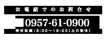 お電話でのお問合せ 0957-61-0900まで。受付時間:8:00~18:00(土日祝休)